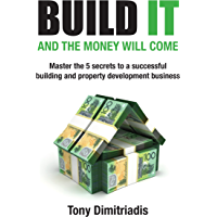 Build It and the Money Will Come: Master The 5 Secrets to a Successful Building and Property Development Business