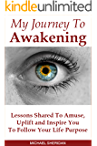 My Journey To Awakening: Lessons Shared To Amuse, Uplift and Inspire You To Follow Your Life Purpose
