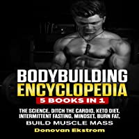Bodybuilding Encyclopedia: The Science, Ditch the Cardio, Keto Diet, Intermittent Fasting, Mindset, Burn Fat, Build Muscle Mass, 5 Books in 1