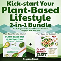 Kick-Start Your Plant-Based Lifestyle, 2-in-1 Bundle: Plant-Based Diet is the Solution + Plant-Based Diet Cookbook - The #1 Beginners Guide for Ultimate Nutrition, Complete with Meal Plan