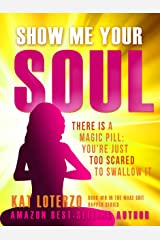 Show Me Your Soul : There is a Magic Pill: You're Just Too Scared to Swallow It (Make Sh*t Happen Book 6) Kindle Edition