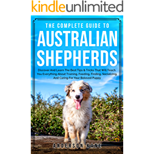 The Complete Guide To Australian Shepherds: Discover And Learn The Best Tips & Tricks That Will Teach You Everything…