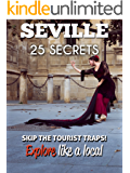 Seville 25 Secrets - The Locals Travel Guide  For Your Trip to Seville (Spain) 2016: Skip the tourist traps and explore like a local : Where to Go, Eat & Party in Seville (Andalusia)