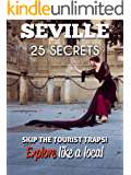 Seville 25 Secrets - The Locals Travel Guide  For Your Trip to Seville (Spain) 2019: Skip the tourist traps and explore like a local : Where to Go, Eat & Party in Seville (Andalusia)
