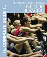 The Complete Guide To Indoor Rowing (Complete
