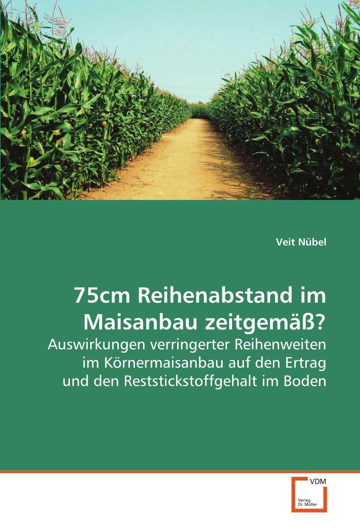 75cm Reihenabstand im Maisanbau zeitgemäß?: Auswirkungen verringerter Reihenweiten im Körnermaisanbau auf den Ertrag und den Reststickstoffgehalt im Boden