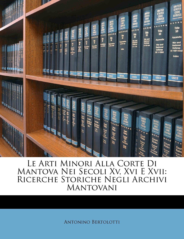 Le Arti Minori Alla Corte Di Mantova Nei Secoli Xv, Xvi E Xvii: Ricerche Storiche Negli Archivi Mantovani (Italian Edition) ebook