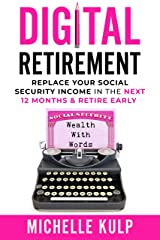 Digital Retirement: Replace Your Social Security Income In The Next 12 Months & Retire Early (Wealth With Words) Kindle Edition