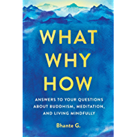 What, Why, How: Answers to Your Questions About Buddhism, Meditation, and Living Mindfully (English Edition)