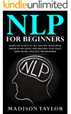 NLP For Beginners: Learn The Secrets Of Self Mastery, Developing Magnetic Influence And Reaching Your Goals Using Neuro-Linguistic Programming