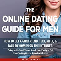 The Online Dating Guide for Men: How to Get a Girlfriend, Text, Meet, and Talk to Women on the Internet. Pickup on OkCupid, Tinder, Match.com, Plenty of Fish (From Texting Girls to Alpha Confidence)