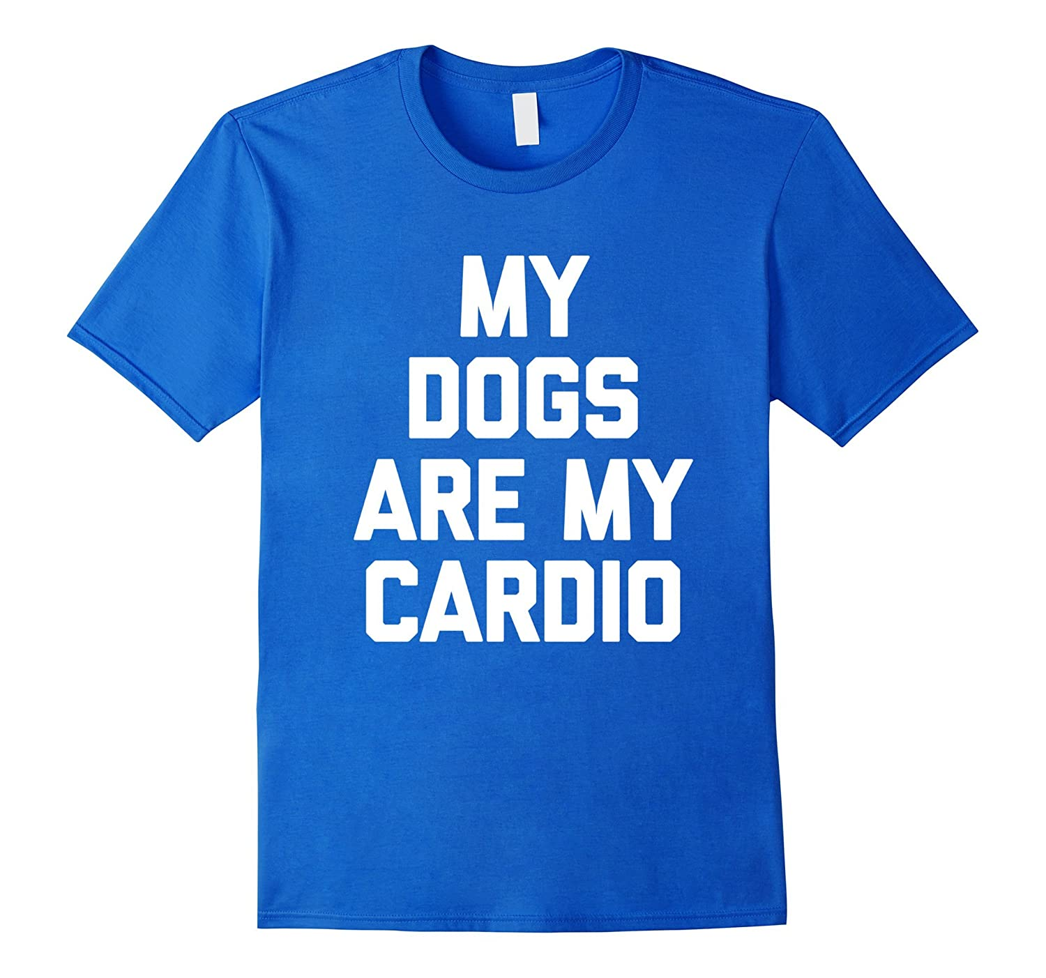 My Dogs Are My Cardio T-Shirt funny saying sarcastic novelty-AZP