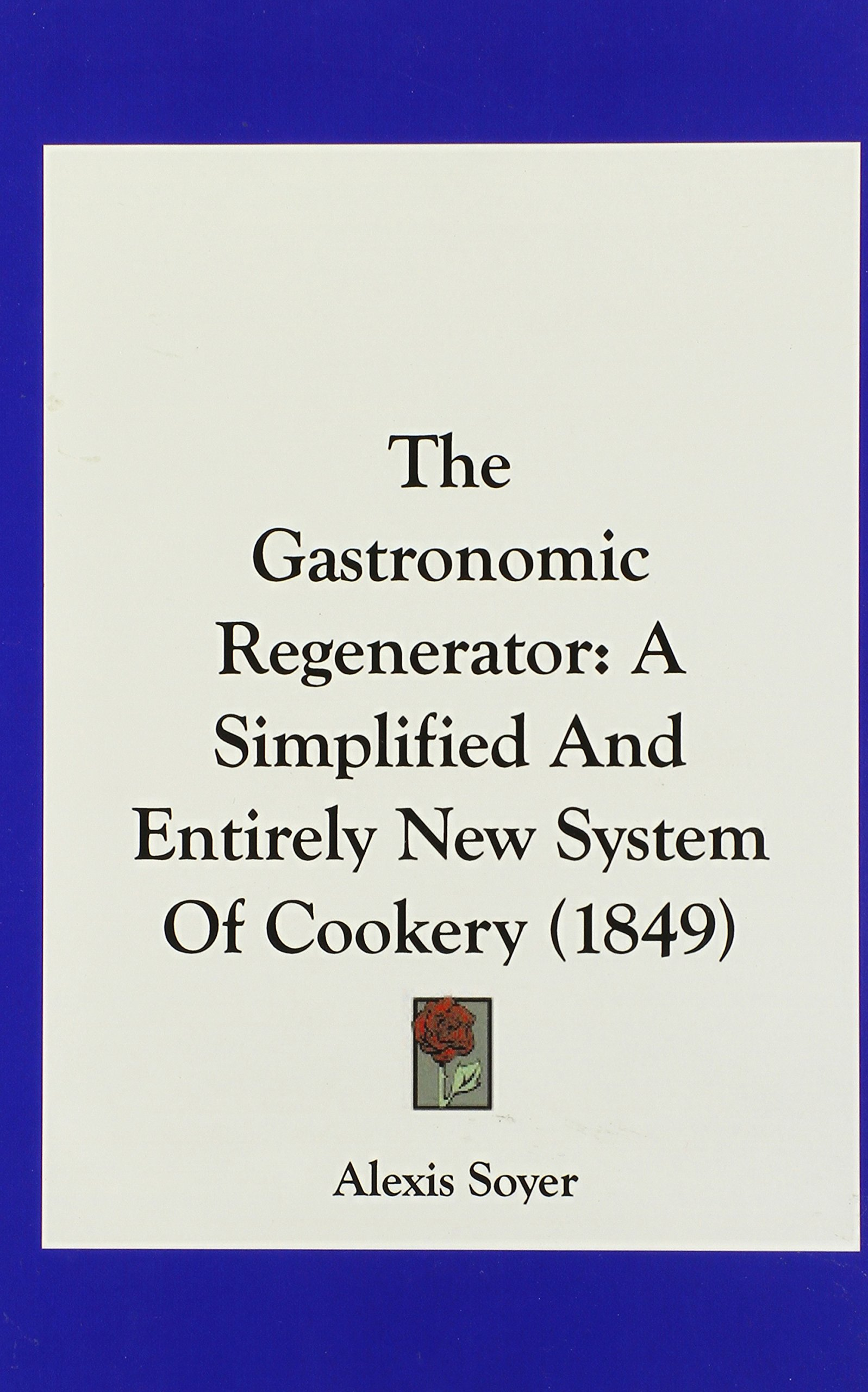 The Gastronomic Regenerator: A Simplified and Entirely New System of Cookery (1849) ebook