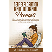 Self Exploration And Journal Prompts: Why Writing A Diary Increases Self-Esteem, Self-Efficacy And Leads Us To Achieve Goals And The Personal Realization (English Edition)