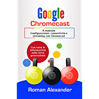 Google Chromecast: Il manuale: Configurazione, connettività e streaming con Chromecast (Smart Home System Vol. 5)