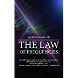 THE LAW OF FREQUENCIES: Mathematical rules in development of universal frequencies in curing diseases including thecword…