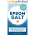 EPSOM SALT: 50 Miraculous Benefits, Uses & Natural Remedies for Your Health, Body & Home (Home Remedies, DIY Recipes, Pain Relief, Detox, Natural Beauty, Gardening, Weight Loss)