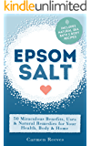 EPSOM SALT: 50 Miraculous Benefits, Uses & Natural Remedies for Your Health, Body & Home. (Home Remedies, DIY Recipes, Pain Relief, Detox, Natural Beauty, Gardening, Weight Loss)