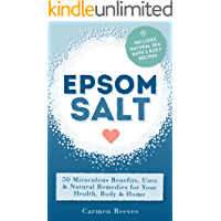 EPSOM SALT: 50 Miraculous Benefits, Uses & Natural Remedies for Your Health, Body & Home. (Home Remedies, DIY Recipes…