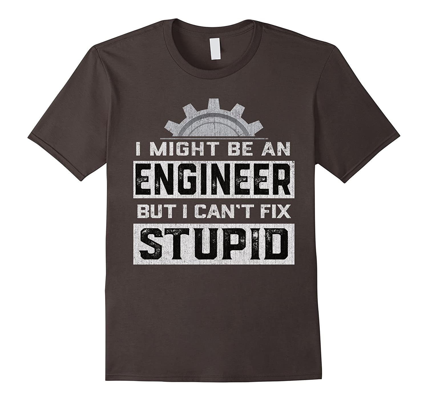 I Might Be An Engineer But I Can't Fix Stupid Funny T-Shirt