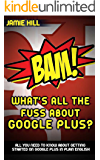 BAM! What's All The Fuss About Google Plus?: ALL YOU NEED TO KNOW ABOUT GETTING STARTED ON GOOGLE PLUS IN PLAIN ENGLISH