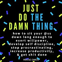 Just Do the Damn Thing: How to Sit Your @ss Down Long Enough to Exert Willpower, Develop Self Discipline, Stop Procrastinating, Increase Productivity, & Get Sh!t Done