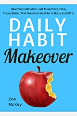Daily Habit Makeover: Beat Procrastination, Get More Productive, Focus Better, And Become Healthier in Body and Mind Kindle Edition