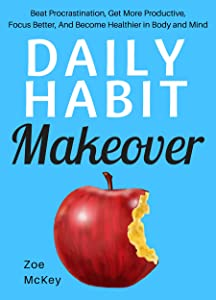 Daily Habit Makeover: Beat Procrastination, Get More Productive, Focus Better, And Become Healthier in Body and Mind