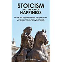 Stoicism and the Art of Happiness: Discover Stoic Philosophy and Learn to Be Super Efficient. Discover in 7 Days the Ancient Art to Develop Self-Discipline ... like a Roman Emperor. (English Edition)