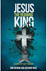 Jesus: The Reigning King: A Guide for Family Worship Kindle Edition
