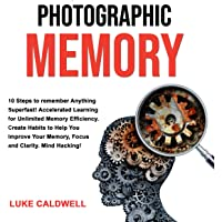 Photographic Memory: 10 Steps to Remember Anything Superfast!: Accelerated Learning for Unlimited Memory Efficiency. Create Habits to Help You Improve Your Memory, Focus and Clarity. Mind Hacking!