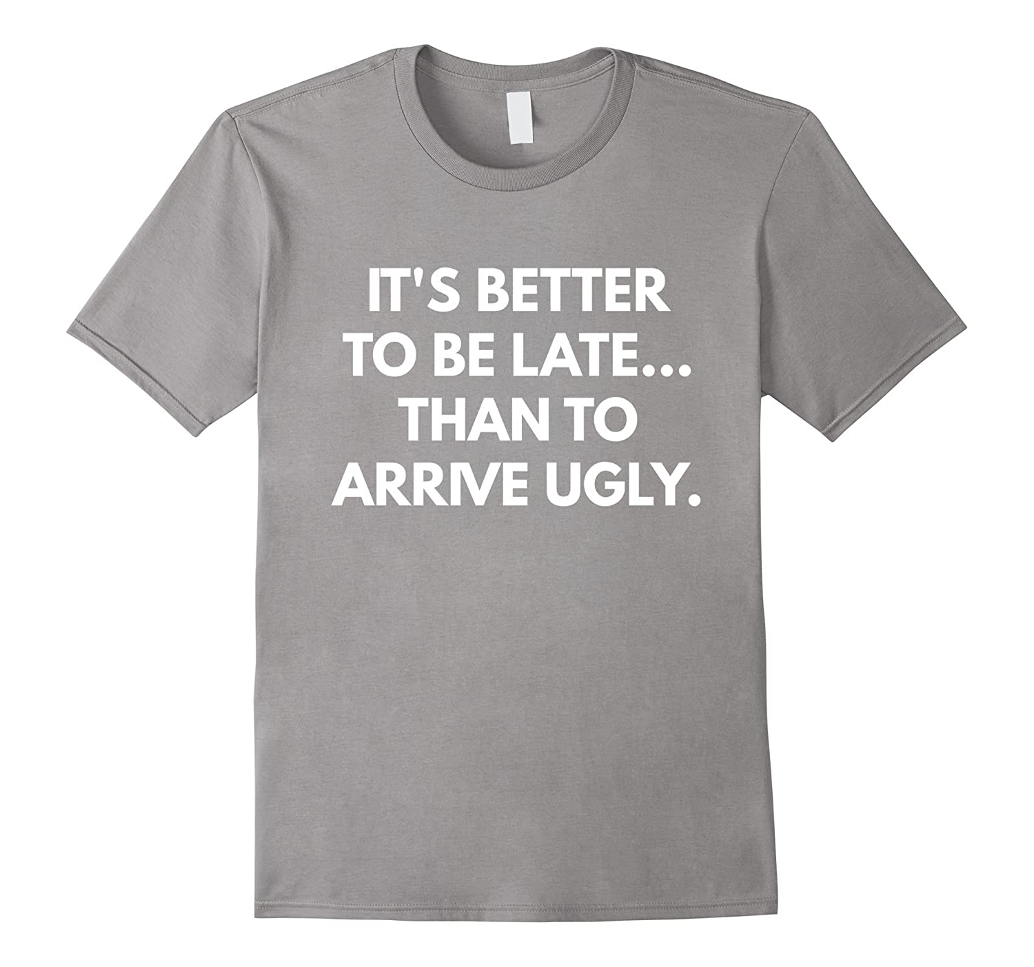 8c0c64eb6 Its Better to be Late Than to Arrive Ugly t-shirt-CD – Canditee