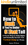 How to Dunk if You're Under 6 Feet Tall: 13 Proven Ways to Jump Higher and Drastically Increase Your Vertical Jump in 4 Weeks (Vertical Jump Training Program)