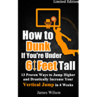 How to Dunk if You're Under 6 Feet Tall: 13 Proven Ways to Jump Higher and Drastically Increase Your Vertical Jump in 4…