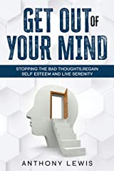 Get out of your mind: Stopping the bad thoughts, regain self esteem, and live serenity Kindle Edition