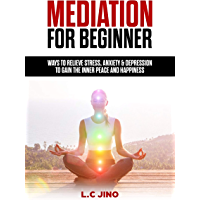 Mediation For Beginner : Ways to Relieve Stress, Anxiety & Depression to Gain the Inner Peace and Happiness (Yoga, Mindfulness, Mediation Techniques, Mediation For Beginner, Stress) (English Edition)