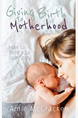 Giving Birth to Motherhood: How to Write Your Birth Story Kindle Edition