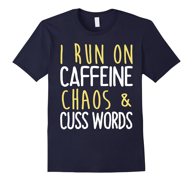 I Run On Caffeine Chaos And Cuss Words T Shirt-TD