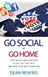 Go Social, Or Go Home: 7 Key Social Media Secrets To Get Out The Vote and Win Your Next Campaign