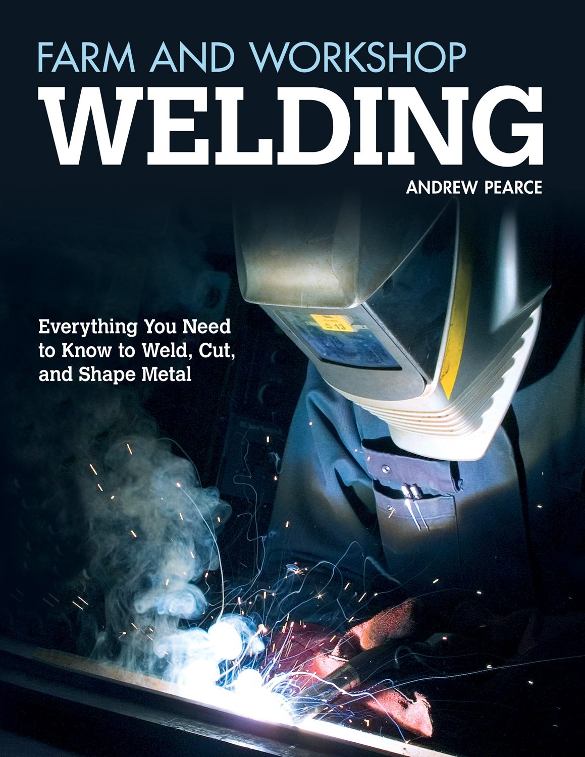 Farm And Workshop Welding Everything You Need To Know To Weld Cut And Shape Metal Fox Chapel Publishing Over 400 Step By Step Photos To Help You Learn Hands On Welding And Avoid Common Mistakes