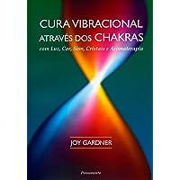 Cura Vibracional Através dos Chakras: Com Luz, Som, Cor, Cristais e Aromaterapia