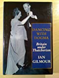 Dancing with Dogma: Britain under Thatcherism : Thatcherite Britain in the Eighties
