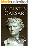 Augustus Caesar: A Life From Beginning to End (Roman Emperors: Julio-Claudian Dynasty Book 1)
