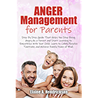 Anger Management for Parents: Step By Step Guide:That Helps You Stop Being Angry As a Parent and Start Learning to…