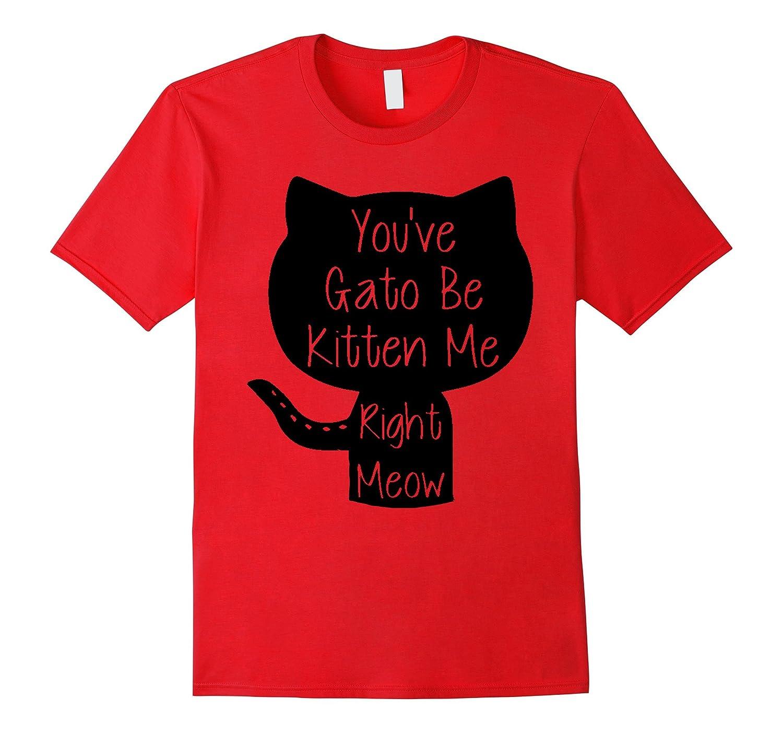 You've Gato Be Kitten Me Right Meow Funny Cat Pun T-Shirt-Art