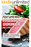 Fast and Easy Pressure Cooker Recipes: Pressure Cooker Recipes That Replace Traditional Cooking Methods