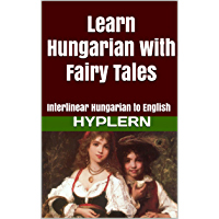 Learn Hungarian with Fairy Tales: Interlinear Hungarian to English (Learn Hungarian with Interlinear Stories for Beginners and Advanced Readers Book 1)