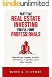 Part-time Real Estate Investing for Full-Time Professionals: Upgrade your mindset, portfolio and finances in less than a…