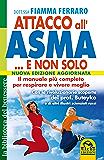 Attacco all'Asma... e non solo: Il Manuale più completo per respirare e vivere meglio