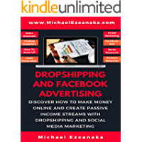 Dropshipping And Facebook Advertising: Discover How to Make Money Online And Create Passive Income Streams With Dropshipping And Social Media Marketing